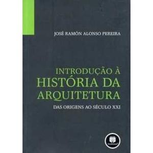 9788577805761 - INTRODUÇÃO À HISTÓRIA DA ARQUITETURA - DAS ORIGENS AO SÉCULO XXI - JOSÉ RAMÓN ALONSO PEREIRA (857780576X)
